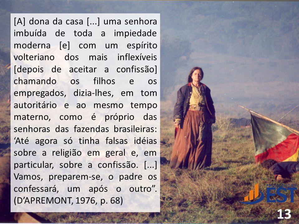 [A] dona da casa [...] uma senhora imbuída de toda a impiedade moderna [e] com um espírito volteriano dos mais inflexíveis [depois de aceitar a confissão] chamando os filhos e os empregados, dizia-lhes, em tom autoritário e ao mesmo tempo materno, como é próprio das senhoras das fazendas brasileiras: 'Até agora só tinha falsas idéias sobre a religião em geral e, em particular, sobre a confissão.